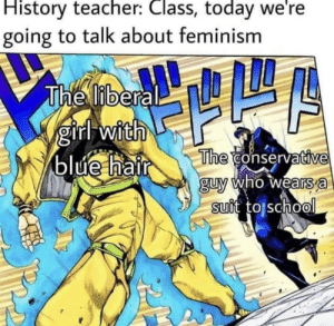 *insert anime reference*: History teacher: Class, today we're  going to talk about feminism  The liberal  girl with  blue hair  The conservative  guy who wears a  suit to school *insert anime reference*