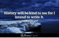 """Memes, History, and Winston Churchill: History will be kind to me for I  intend to write it.  winston Churchill  """"A Brainy Quote History will be kind to me for I intend to write it. - Winston Churchill https://www.brainyquote.com/quotes/quotes/w/winstonchu161247.html #brainyquote #QOTD #history #inspiration"""
