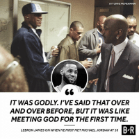 God, LeBron James, and Jordan: HIT DAVE MCMENAMIN  IT WAS GODLY. I'VE SAID THAT OVER  AND OVER BEFORE, BUT IT WAS LIKE  MEETING GOD FOR THE FIRST TIME.  B R  LEBRON JAMES ON WHEN HE FIRST METMICHAEL JORDAN AT 16 LBJ was in awe.