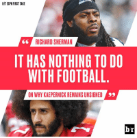 Richard Sherman shares his thoughts on why Kaepernick isn't signed yet.: HIT ESPN FIRST TAKE  RICHARD SHERMAN  IT HAS NOTHING TO DO  WITH FOOTBALL  ON WHY KAEPERNICK REMAINS UNSIGNED  99  br Richard Sherman shares his thoughts on why Kaepernick isn't signed yet.