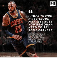 Countdown, Memphis Grizzlies, and LeBron James: HIT ESPN's NBA COUNTDOWN  BR  I HOPE YOU'RE  A RELIGIOUS  I MAN, BECAUSE  YOU'RE GONNA  NEED TO SAY  SOME PRAYERS.  GRIZZLIES COACH  DAVID FIZDALE  ON PLAYERS WHO  HAVE TO DEFEND  LEBRON JAMES Playoff LeBron isn't easy to stop.