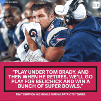 "Tim Tebow had high hopes for his Patriots career.: HIT FOX & FRIENDS  ""PLAY UNDER TOM BRADY, AND  THEN WHEN HE RETIRES, WELL GO  PLAY FOR BELICHICK AND WIN A  BUNCH OF SUPER BOWLS.  TIM TEBOW ON HIS GOALS DURING PATRIOTS TENURE Tim Tebow had high hopes for his Patriots career."