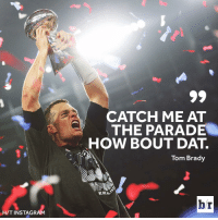 We know where Tom is going.: HIT INSTAGRAM  CATCH ME AT  THE PARADE  HOW BOUT DAT.  Tom Brady  hr We know where Tom is going.
