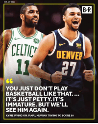 Basketball, Jay, and Kyrie Irving: HIT JAY KING  B'R  WI  DENVER  YOU JUST DON'T PLAY  BASKETBALL LIKE THAT....  IT'S JUST PETTY. IT'S  IMMATURE. BUT WE'LL  SEE HIM AGAIN  KYRIE IRVING ON JAMAL MURRAY TRYING TO SCORE 50 🍿