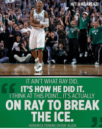 Can Ray Allen and his Boston Celtics teammates make-up?  Perk says it's up to Ray.: HIT@KGAREA21  TAIN'T WHAT RAY DID,  IT'S HOW HE DID IT.  ITHINK AT THIS POINT.. IT'S ACTUALLY  ON RAY TO BREAK  THE ICE.  -KENDRICK PERKINS ON RAY ALLEN Can Ray Allen and his Boston Celtics teammates make-up?  Perk says it's up to Ray.