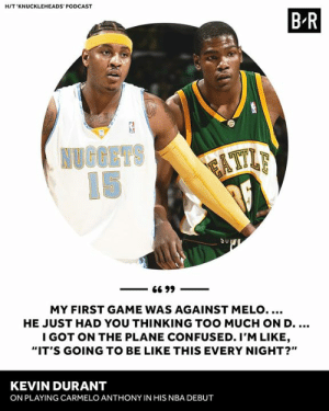 "Nuggets Melo >>>: HIT 'KNUCKLEHEADS' PODCAST  B R  Su  MY FIRST GAME WAS AGAINST MELO....  HE JUST HAD YOU THINKING TOO MUCH ON D  I GOT ON THE PLANE CONFUSED. I'M LIKE  ""IT'S GOING TO BE LIKE THIS EVERY NIGHT?""  KEVIN DURANT  ON PLAYING CARMELO ANTHONY IN HIS NBA DEBUT Nuggets Melo >>>"