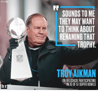 Sports, Tome, and Troy: HIT LA TIMES  br  BILL BEL CHICK  TROPHY  NFL  SOUNDS TOME  THEY MAY WANT  TO THINK ABOUT  RENAMING THAT  TROPHY  TROY AIKMAN  ON BELICHICK PARTICIPATING  IN 10 OF 51 SUPER BOWLS It does have a nice ring to it... 😂