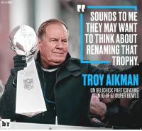 Nfl, Nice, and Belichick: HIT LA TIMES  Fr  SOUNDS TO ME  THEY MAY WANT  TO THINK ABOUT  RENAMING THAT  TROPHY  ILL BELICHICK  ROPHY  TROY AIKMAN  NFL  ON BELICHICK PARTICIPATING  10 OF 51 SUPER BOWLS  br It does have a nice ring to it...