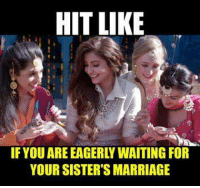 sister: HIT LIKE  IF YOU ARE EAGERLY WAITING FOR  YOUR SISTER'S MARRIAGE