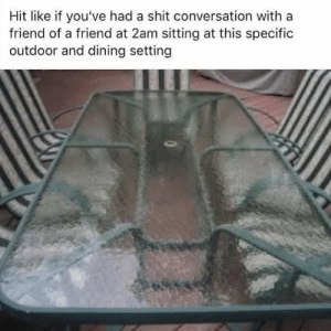 blackfemalemetalhead: hellocheekibreeki:   misscharlottexavier:  matthejew: holy fucking shit This is too real, I hate it   @coderedcodey   This is outside on the deck lol : Hit like if you've had a shit conversation with a  friend of a friend at 2am sitting at this specific  outdoor and dining setting blackfemalemetalhead: hellocheekibreeki:   misscharlottexavier:  matthejew: holy fucking shit This is too real, I hate it   @coderedcodey   This is outside on the deck lol