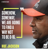Browns embark on the quest to avoid humiliation: HIT MARY KAY CABOT  SOMEHOW,  SOMEWAY,  WE ARE GOING  TO FIND A  WAY NOT  TO BEO16  HUE JACKSON  br Browns embark on the quest to avoid humiliation