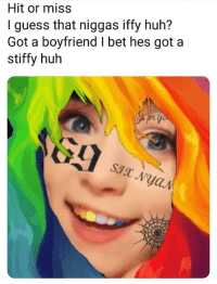 huh: Hit or miss  I guess that niggas iffy huh?  Got a boyfriend I bet hes got a  stiffy huh