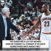 Sports, Cavaliers, and Lebron: HIT RACHEL NICHOLS  br  CAVALIER  HE OWES ME A LOT OF MONEY,  AND HE THINKS I'LL FORGET IF HE SAYS  SOMETHING NICEABOUT ME  GREGG POPOVICH ON LEBRON CALLING HIM THE GREATEST COACH OF ALL TIME What have Bron and Pop been betting on? 🤔🤑😂