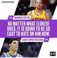 Channing thinks Lonzo's entering the NBA against the ropes.: HIT ROADTRIPPIN PODCAST  CHANNING FRYE ON  66  NO MATTER WHAT ILONZOl  DOES, IT IS GOING TO BE SO  EASY TO HATE ON HIM NOW  LAVAR'S IMPACT ONLONZO 99  BR Channing thinks Lonzo's entering the NBA against the ropes.