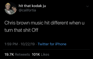 Chris Brown: hit that kodak ju  @califortia  Chris brown music hit different when u  turn that shit Off  1:59 PM · 10/22/19 · Twitter for iPhone  19.7K Retweets 101K Likes