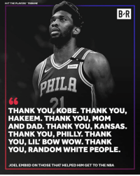 Dad, Lil Bow Wow, and Nba: HIT THE PLAYERS' TRIBUNE  B-R  StubHub  PHIL  THANK YOU, KOBE. THANK YOU,  HAKEEM. THANK YOU, MOM  AND DAD. THANK YOU, KANSAS  THANK YOU, PHILLY. THANK  YOU, LIL' BOW WOW. THANK  YOU, RANDOM WHITE PEOPLE.  JOEL EMBIID ON THOSE THAT HELPED HIM GET TO THE NBA Shoutout Lil' Bow Wow 😂