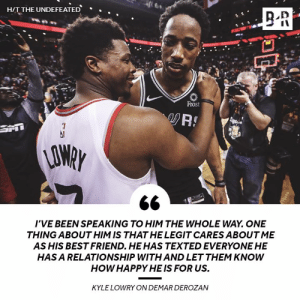 DeMar still has love for the Raptors 💯: HIT THE UNDEFEATED  .  Frost  AO  I'VE BEEN SPEAKING TO HIM THE WHOLE WAY. ONE  THING ABOUT HIM IS THAT HE LEGIT CARES ABOUT ME  AS HIS BEST FRIEND. HEHAS TEXTED EVERYONE HE  HAS A RELATIONSHIP WITH AND LET THEM KNOWW  HOW HAPPY HE IS FOR US.  KYLE LOWRY ON DEMAR DEROZAN DeMar still has love for the Raptors 💯