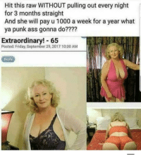 🤔: Hit this raw WITHOUT pulling out every night  for 3 months straight  And she will pay u 1000 a week for a year what  ya punk ass gonna do????  Extraordinary! 65  Posted: Friday, September 29, 2017 10:00 AM  Reply 🤔