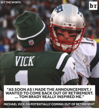 "Michael Vick, Sports, and Tmz: HIT TMZ SPORTS  br  VICK  ""AS SOON AS I MADE THE ANNOUNCEMENT, I  WANTED TO COME BACK OUT OF RETIREMENT.  TOM BRADY REALLY INSPIRED ME.""  MICHAEL VICK ON POTENTIALLY COMING OUT OF RETIREMENT Vick back???"