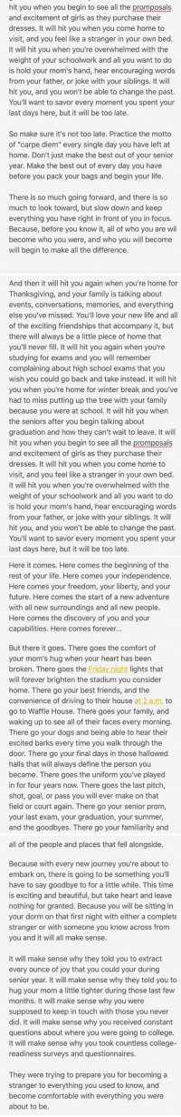 """A College Freshman's Words of Advice To All Future College Students. To the Class of 2016 and beyond.: hit you when you begin to see all the promposals  and excitement of girls as they purchase their  dresses. It will hit you when you come home to  visit, and you feel like a stranger in your own bed  It will hit you when you're overwhelmed with the  weight of your schoolwork and all you want to do  is hold your mom's hand, hear encouraging words  from your father, or joke with your siblings. It will  hit you, and you won't be able to change the past.  You'll want to savor every moment you spent your  last days here, but it will be too late.  So make sure it's not too late. Practice the motto  of """"carpe diem"""" every single day you have left at  home. Don't just make the best out of your senior  year. Make the best out of every day you have  before you pack your bags and begin your life.  There is so much going forward, and there is so  much to look toward, but slow down and keep  everything you have right in front of you in focus.  Because, before you know it, all of who you are wil  become who you were, and who you will become  will begin to make all the difference   And then it will hit you again when you're home for  Thanksgiving, and your family is talking about  events, conversations, memories, and everything  else you've missed. You'll love your new life and all  of the exciting friendships that accompany it, but  there will always be a little piece of home that  you'll never fill. It will hit you again when you're  studying for exams and you will remember  complaining about high school exams that you  wish you could go back and take instead. It will hit  you when you're home for winter break and you've  had to miss putting up the tree with your family  because you were at school. It will hit you when  the seniors after you begin talking about  graduation and how they can't wait to leave. It will  hit you when you begin to see all the promposals  and excitement """