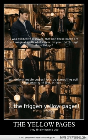 The Yellow Pages….. Seriously Dumbledorehttp://omg-humor.tumblr.com: HITE  i was excited tò discover, that half these books are  not magical spells whatsoever, do you rifle through  these things?  ah, unforgiveable curses! let's do something evil.  and what is it? it is, in fact...  Scapangie tumb  TUthe friggen yellow pages!  ten  THE YELLOW PAGES  they finally have a use  TASTE OF AWESOME.COM  1 in 3 people will read this and go to The Yellow Pages….. Seriously Dumbledorehttp://omg-humor.tumblr.com