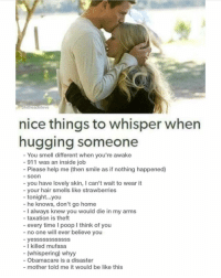 LMAOO. Laughed at each one. 😂👏🏼👏🏼 (@shitheadsteve): hitheadsteve  nice things to whisper when  hugging someone  You smell different when you're awake  911 was an inside job  Please help me (then smile as if nothing happened)  Soon  you have lovely skin, l can't wait to wear it  your hair smells like strawberries  tonight...you  he knows, don't go home  I always knew you would die in my arms  taxation is theft  every time I poop l think of you  no one will ever believe you  yesSSSSSSSSSSS  I killed mufasa  (whispering) whyy  Obamacare is a disaster  mother told me it would be like this LMAOO. Laughed at each one. 😂👏🏼👏🏼 (@shitheadsteve)