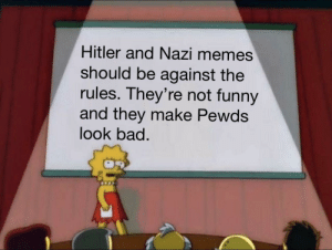 Bad, Funny, and Memes: Hitler and Nazi memes  should be against the  rules. They're not funny  and they make Pewds  look bad. And that's a fact.