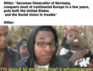 Europe, Germany, and History: Hitler: *becomes Chancellor of Germany,  conquers most of continental Europe in a few years,  puts both the United States  and the Soviet Union in trouble*  Hitler:  I'm about to end this man's whole career Bulletproof