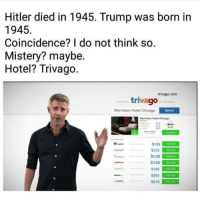 Holy fuck (@tatum.strangely): Hitler died in 1945. Trump was born in  1945  Coincidence? I do not think so  Mistery? maybe.  Hotel? Trivago  trivago.com  trivago  Myrmidon Hotel Chicago  Hotel Chicago  $109  $122  S139  $150  $185  $219 Holy fuck (@tatum.strangely)