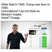 Trivago: Hitler died in 1945. Trump was born in  1945.  Coincidence? I do not think so.  Mistery? maybe.  Hotel? Trivago.  trivago com  trivago  Myrmidon Hotel Chicago  S109  $122  S139  s150  $185  S219 Trivago