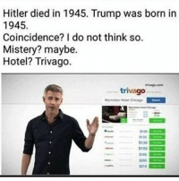 My man really just trynna save y'all money.: Hitler died in 1945. Trump was born in  1945  Coincidence? I do not think so.  Mistery? maybe.  Hotel? Trivago.  trivago  Myrmidon Hotel Chicago  S100  S122  S130  S150  $185 My man really just trynna save y'all money.