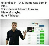 Chicago, Fam, and Memes: Hitler died in 1945. Trump was born in  1945  Coincidence? I do not think so.  Mistery? maybe.  Hotel? Trivago.  trivago com  trivago  Myrmidon Hotel Chicago  S100  $122  S185 Fam Trivago did bush 🛬🏢🏢