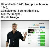 Chicago, Hitler, and Hotel: Hitler died in 1945. Trump was born in  1945.  Coincidence? I do not think so.  Mistery? maybe.  Hotel? Trivago.  trivago com  triva  Myrmidon Hotel Chicago  S100  $122  S139  $150  $185  S219