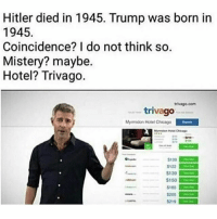 Chicago, Meme, and Memes: Hitler died in 1945. Trump was born in  1945.  Coincidence? I do not think so.  Mistery? maybe.  Hotel? Trivago.  trivago  Myrmidon Hotel Chicago  102  $122  S139  $150  5185  S205  $219 Tag someone and follow me @genuine.gerald (edit: I am aware of the typo and I did not make this meme that is all thank u)