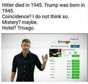 Chicago, Funny, and Hitler: Hitler died in 1945. Trump was born in  1945  Coincidence? I do not think so.  Mistery? maybe.  Hotel? Trivago  trivago.com  trivago  Mymidon Hotel Chicago  aChicag  $109  $122  $139  $150  $185  $205  $219 Advertising 100