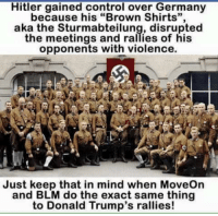 "Hitler gained control over Germany  because his ""Brown Shirts"",  aka the Sturmabteilung, disrupted  the meetings and rallies of his  opponents with violence.  Just keep that in mind when MoveOn  and BLM do the exact same thing  to Donald Trump's rallies! BLM are the real nazis"