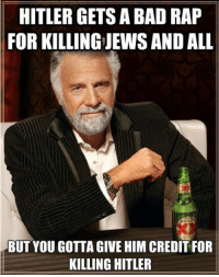 Popular Memes: HITLER GETS A BAD RAP  FOR KILLING JEWSAND ALL  BUT YOU GOTTA GIVE HIM CREDIT FOR  KILLING HITLER