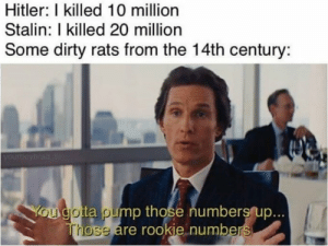 Those darn rats by Tanyaa9 MORE MEMES: Hitler: I killed 10 million  Stalin: I killed 20 million  Some dirty rats from the 14th century:  yourboybrad  You gotta pump those numbers up...  Those are rookie numbers Those darn rats by Tanyaa9 MORE MEMES