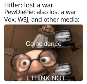 Lost, Hitler, and Coincidence: Hitler: lost a war  PewDiePie: also lost a war  Vox, WSJ, and other media:  Coincidence  I THINK NOT yes it is.