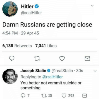 Funny, Hitler, and Suicide: Hitler  @realHitler  : Hitler  Damn Russians are getting close  4:54 PM 29 Apr 45  6,138 Retweets 7,341 Likes  Joseph Stalin@realStalin 30s  Replying to @realHitler  You better not commit suicide or  something  97 t30 298 WW 2.0