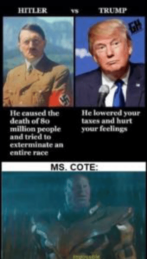 MS.cote = my friends feminist spanish teacher who uses instagram: HITLER  TRUMP  GH  He lowered your  He caused the  death of 8o  million people  and tried to  exterminate an  taxes and hurt  your feelings  entire race  MS. COTE:  mpssble MS.cote = my friends feminist spanish teacher who uses instagram