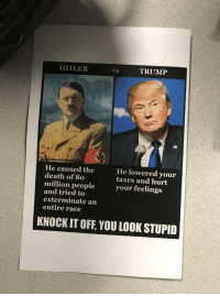 Hitler Trump: HITLER  TRUMP  n/Mentallye  He caused the  death of 80  He lowered your  taxes and hurt  your feelings  million people  and tried to  exterminate an  entire race  KNOCK IT OFF, YOU LOOK STUPID