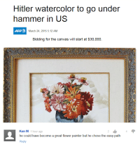 ken m: Hitler watercolor to go under  hammer in US  AFP  March 24, 2015 5:12 AM  Bidding for the canvas will start at $30,000.  Ken M 1 hour ago  he could have become a great flower painter but he chose the easy path  Reply