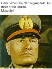 nazi: Hitler: When the Nazi regime falls, be  there or be square  Mussolini: