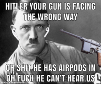 oh shit: HITLER YOUR GUN IS FACING  THE WRONG WAY  OH SHIT HE HAS AIRPODS IN  dOHFUCK HE CANT HEAR US  made  ematic