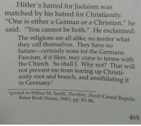 """Church, Future, and Tumblr: Hitler's hatred for Judaism was  matched by his hatred for Christianity.  """"One is either a German or a Christian,"""" he  said. """"You cannot be both."""" He exclaimed:  The religions are all alike, no matter what  they call themselves. They have no  future-certainly none for the Germans  Fascism, if it likes, may come to terms with  the Church. So shall I. Why not? That will  not prevent me from tearing up Christi-  anity root and branch, and annihilating it  in Germany.  2quoted in Wilbur M. Smith, Therefore, Stand (Grand Rapids:  Baker Book House, 1945), pp. 85-86.  469 <p><a href=""""https://psalm-onethirtynine.tumblr.com/post/165593801226/hitler-was-a-christian-no-no-he-was-not-he"""" class=""""tumblr_blog"""">psalm-onethirtynine</a>:</p><blockquote> <p>""""Hitler was a Christian!"""" </p>  <p>No. No he was not. He didn't even claim to be. He only wanted to use the church to gain more power, if anything.</p> </blockquote>"""