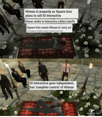 """Alive, Jeopardy, and Meme: Hitman in jeopardy as Square Enix  plans to sell 10 Interactive  Hitman studio lo Interactive suffers layoffs  Square Enix wants Hitman to 'carry on  The company is looking for investors to keep the series alive.  W N E  0  I0 Interactive goes independent,  has 'complete control of Hitman  SILVERBALLERS 18/36 <p>I feel like this meme could be very profitable. It's simple enough and the source material is obscure but known enough it would take a bit before normiefication via /r/MemeEconomy <a href=""""http://ift.tt/2zSYFFB"""">http://ift.tt/2zSYFFB</a></p>"""