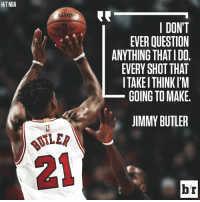 Jimmy Butler, Aldi, and Been: HITNBA  ALDI  I DONT  EVER QUESTION  ANYTHING THATIDO  EVERY SHOT THAT  I TAKEI THINKI'M  GOING TO MAKE  JIMMY BUTLER  ILER  BUT  21  br Jimmy Butler has been on 🔥 lately.