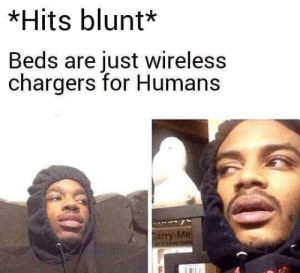 Chargers, Wireless, and Beds: *Hits blunt*  Beds are just wireless  chargers for Humans  Carry-Me Damn!