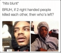 🤨 lmao: hits blunt*  BRUH, if 2 right handed people  killed each other, then who's left? 🤨 lmao